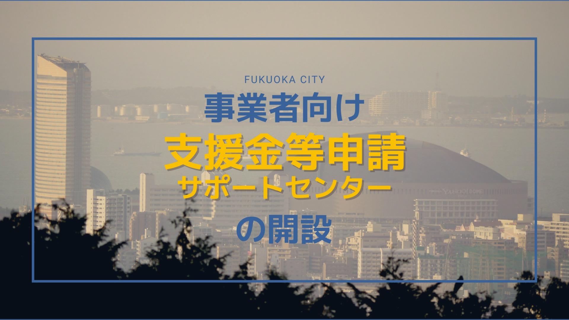 事業者向け支援金等申請サポートセンターの開設【福岡市】